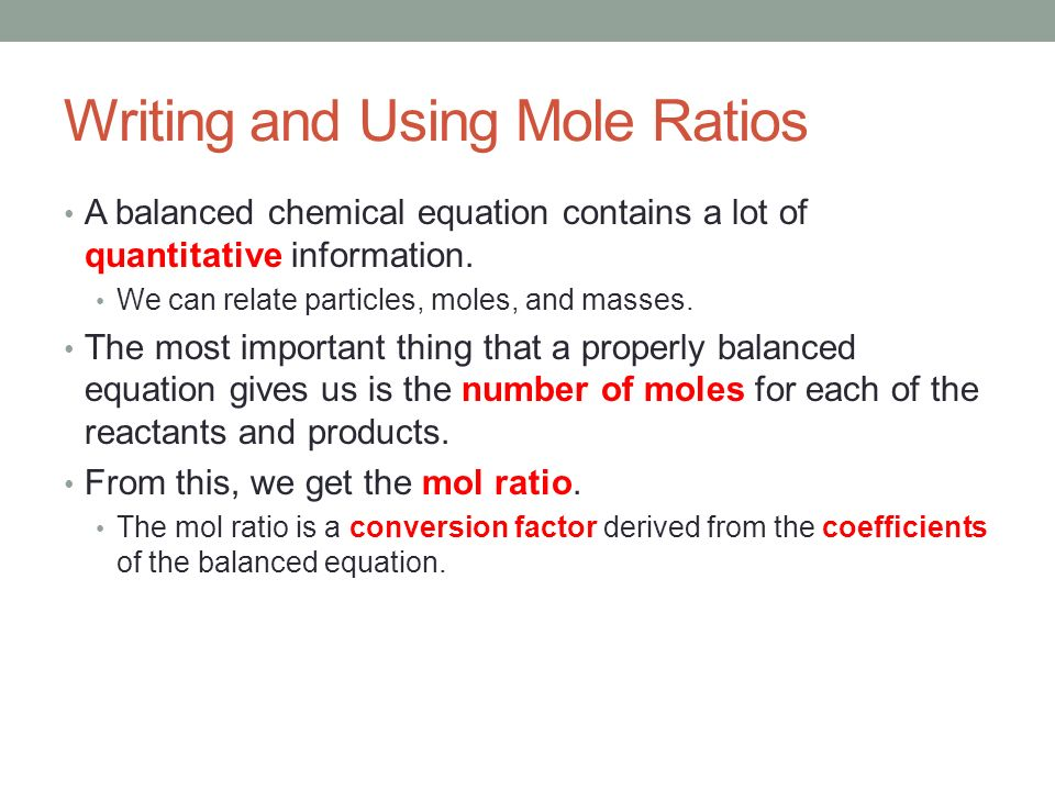 Writing and Using Mole Ratios The mol ratio is a conversion factor derived from the coefficients of the balanced equation.