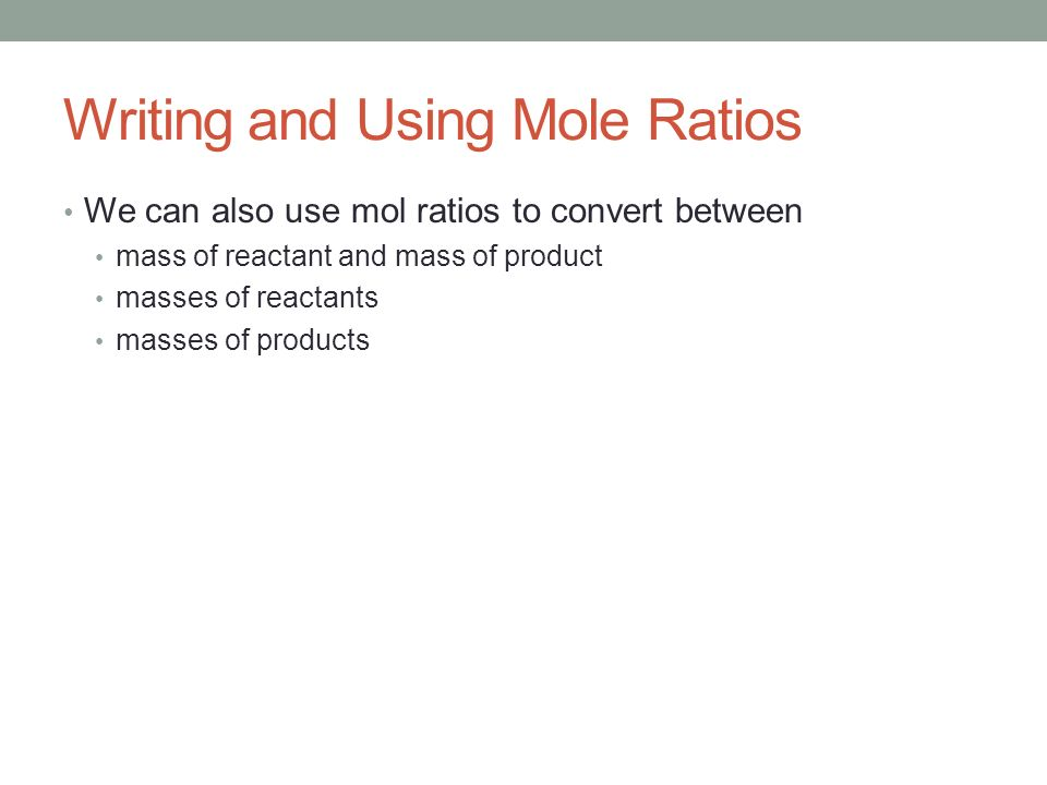 Writing and Using Mole Ratios We can also use mol ratios to convert between mass of reactant and mass of product masses of reactants masses of product