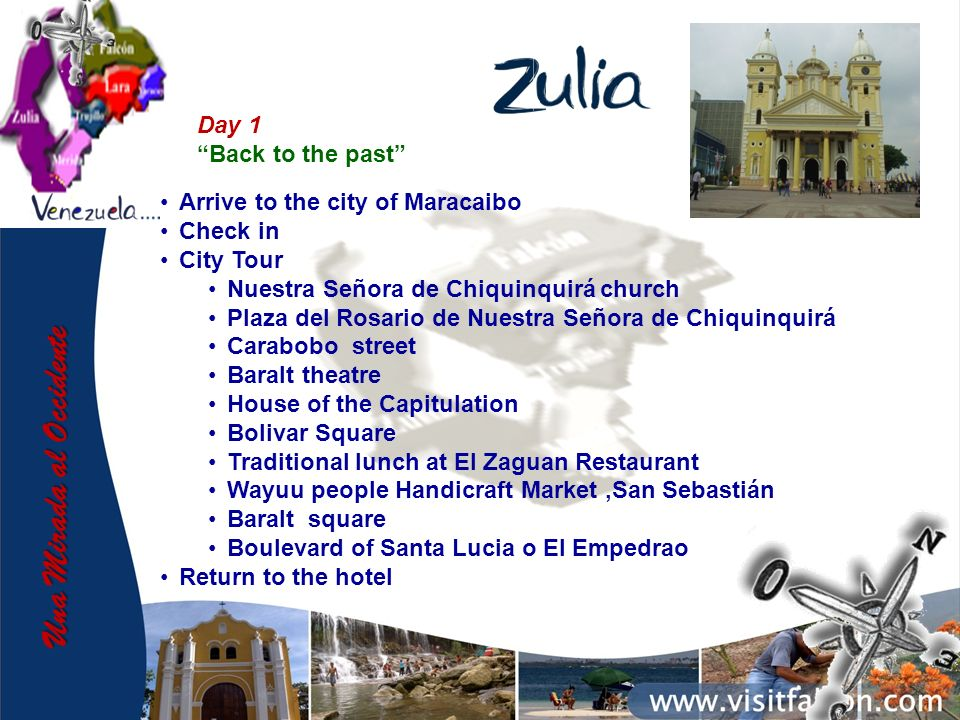 Day 1 Back to the past Arrive to the city of Maracaibo Check in City Tour Nuestra Señora de Chiquinquirá church Plaza del Rosario de Nuestra Señora de Chiquinquirá Carabobo street Baralt theatre House of the Capitulation Bolivar Square Traditional lunch at El Zaguan Restaurant Wayuu people Handicraft Market,San Sebastián Baralt square Boulevard of Santa Lucia o El Empedrao Return to the hotel