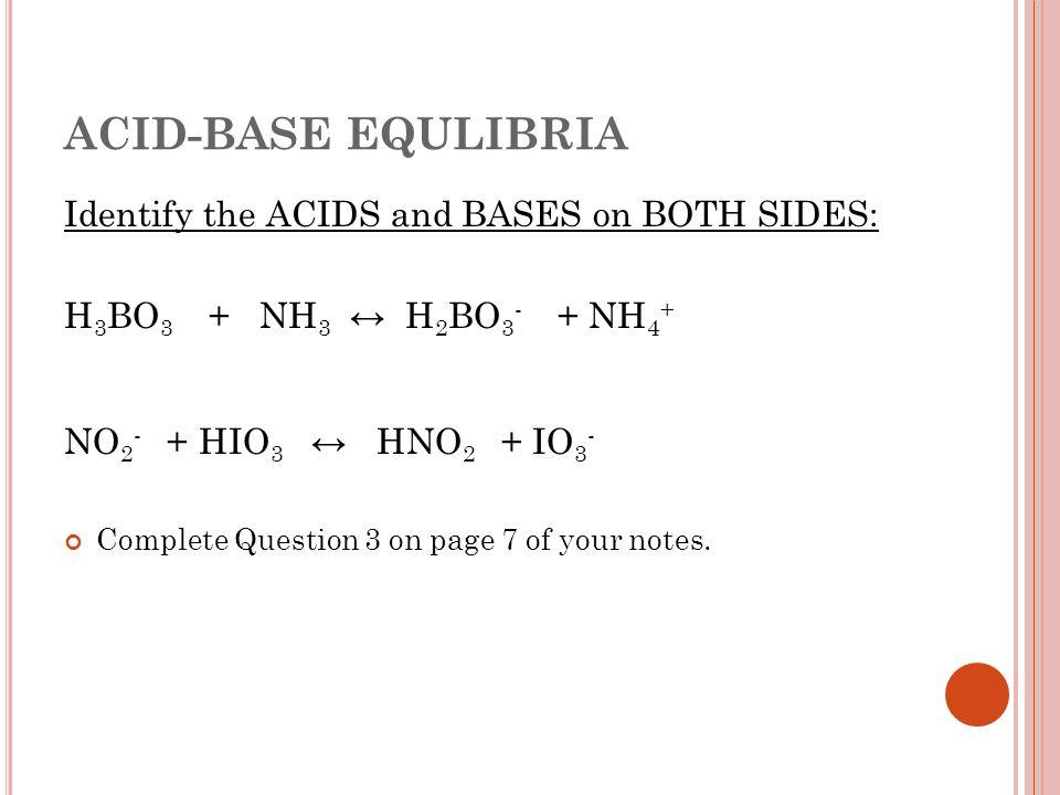ACID-BASE EQULIBRIA Identify the ACIDS and BASES on BOTH SIDES: H 3 BO 3 + NH 3 H 2 BO 3 - + NH 4 + NO 2 - + HIO 3 HNO 2 + IO 3 - Complete Question 3