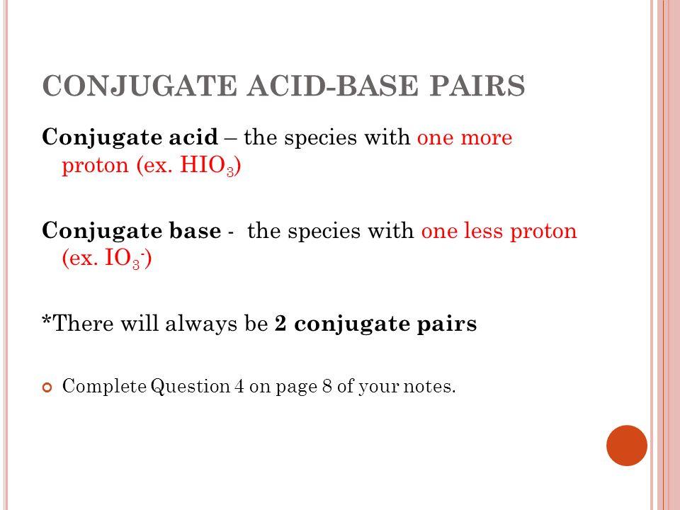 CONJUGATE ACID-BASE PAIRS Conjugate acid – the species with one more proton (ex. HIO 3 ) Conjugate base - the species with one less proton (ex. IO 3 -