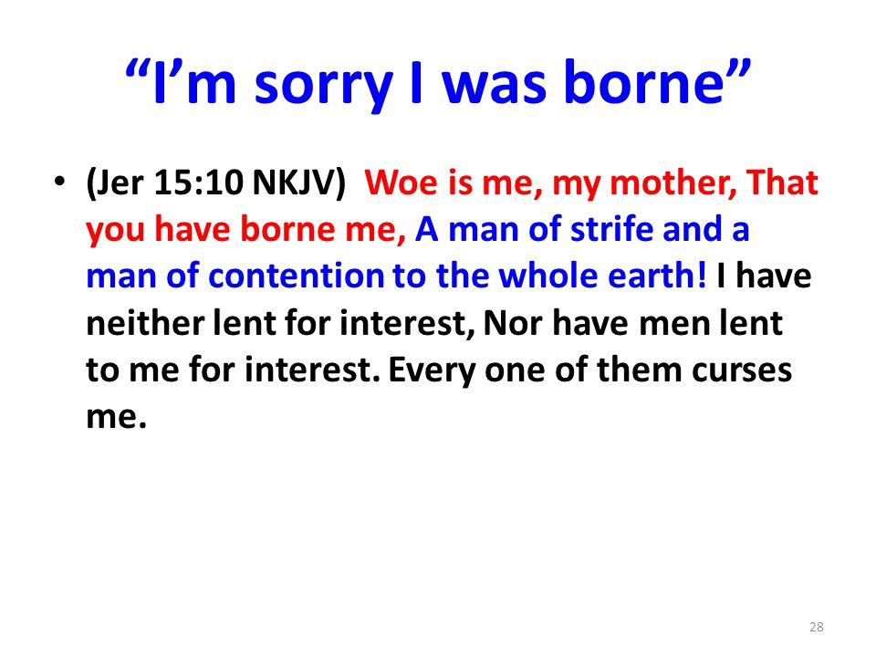 Im sorry I was borne (Jer 15:10 NKJV) Woe is me, my mother, That you have borne me, A man of strife and a man of contention to the whole earth.