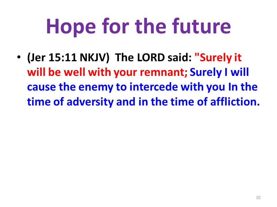 Hope for the future (Jer 15:11 NKJV) The LORD said: Surely it will be well with your remnant; Surely I will cause the enemy to intercede with you In the time of adversity and in the time of affliction.