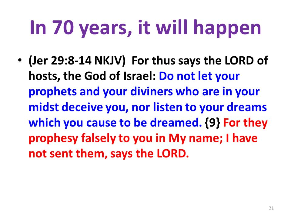 In 70 years, it will happen (Jer 29:8-14 NKJV) For thus says the LORD of hosts, the God of Israel: Do not let your prophets and your diviners who are in your midst deceive you, nor listen to your dreams which you cause to be dreamed.