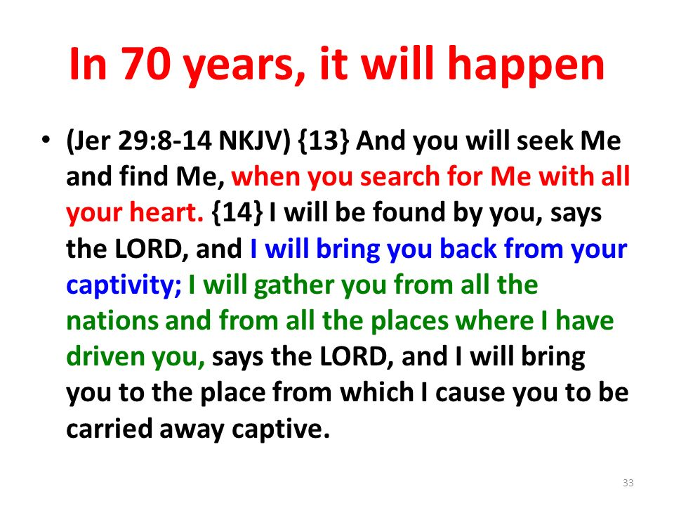 In 70 years, it will happen (Jer 29:8-14 NKJV) {13} And you will seek Me and find Me, when you search for Me with all your heart.