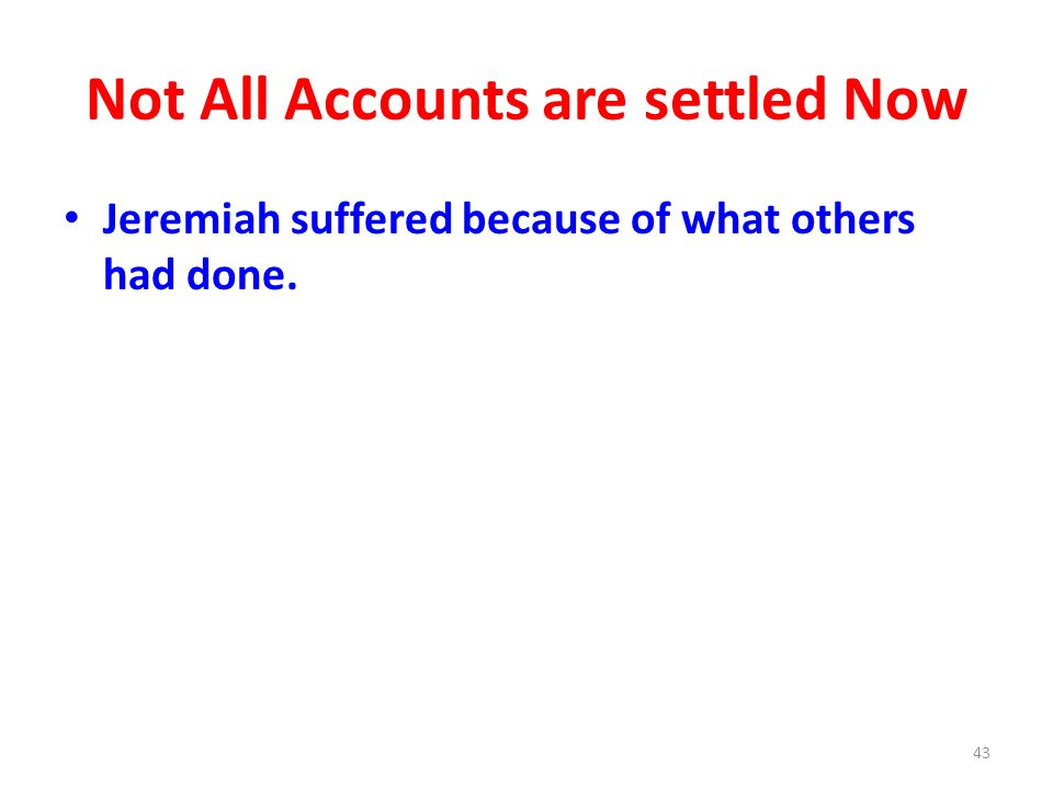Not All Accounts are settled Now Jeremiah suffered because of what others had done. 43