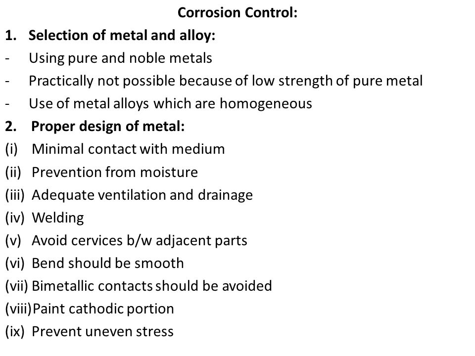 Corrosion Control: 1.Selection of metal and alloy: -Using pure and noble metals -Practically not possible because of low strength of pure metal -Use o