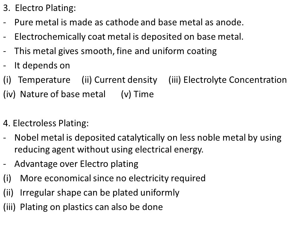 3. Electro Plating: -Pure metal is made as cathode and base metal as anode. -Electrochemically coat metal is deposited on base metal. -This metal give