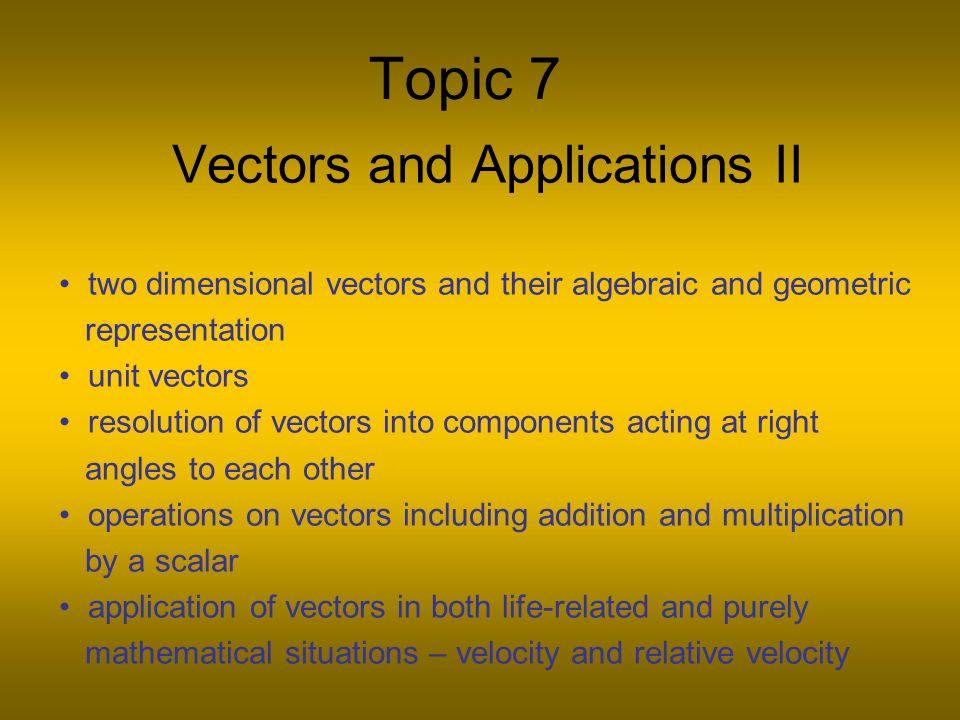 Topic 7 Vectors and Applications II two dimensional vectors and their algebraic and geometric representation unit vectors resolution of vectors into c