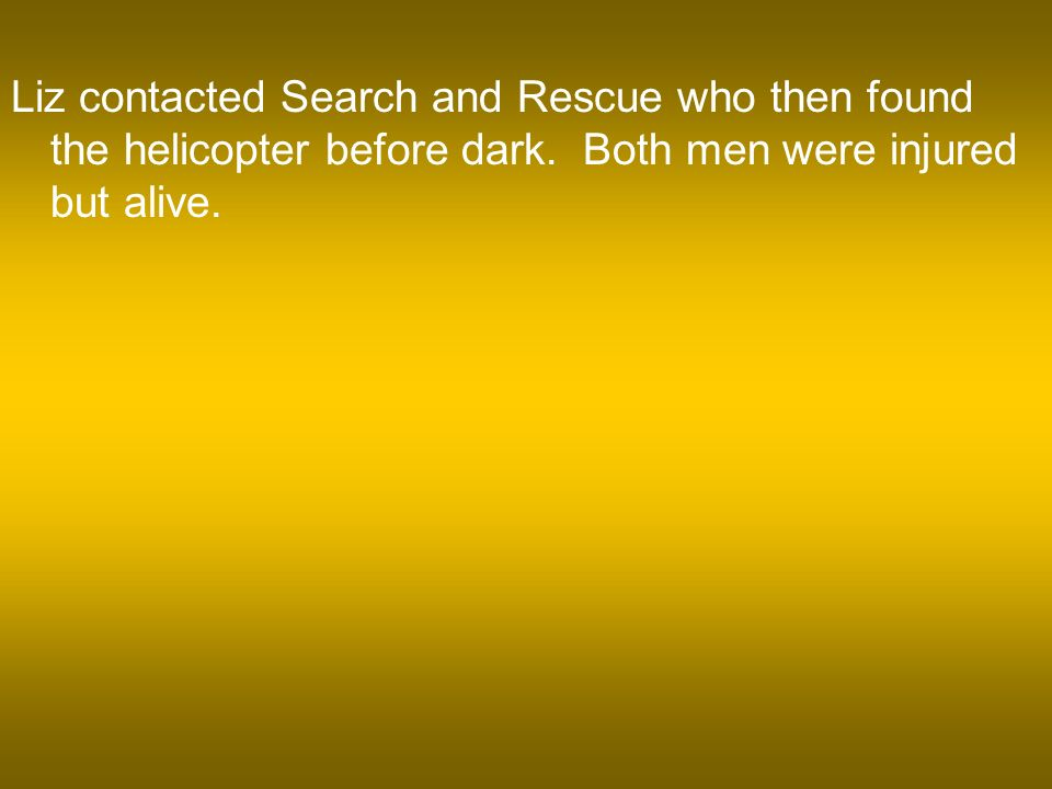 Liz contacted Search and Rescue who then found the helicopter before dark.