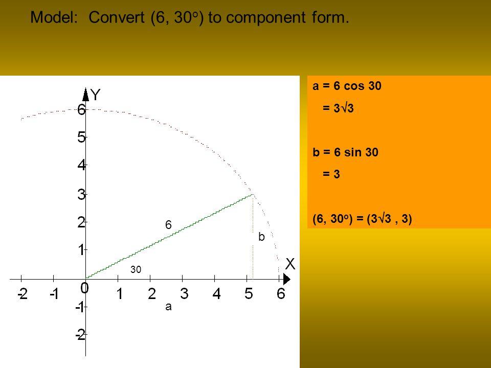 Model: Convert (6, 30 o ) to component form. 30 6 a b a = 6 cos 30 = 3 3 b = 6 sin 30 = 3 (6, 30 o ) = (3 3, 3)
