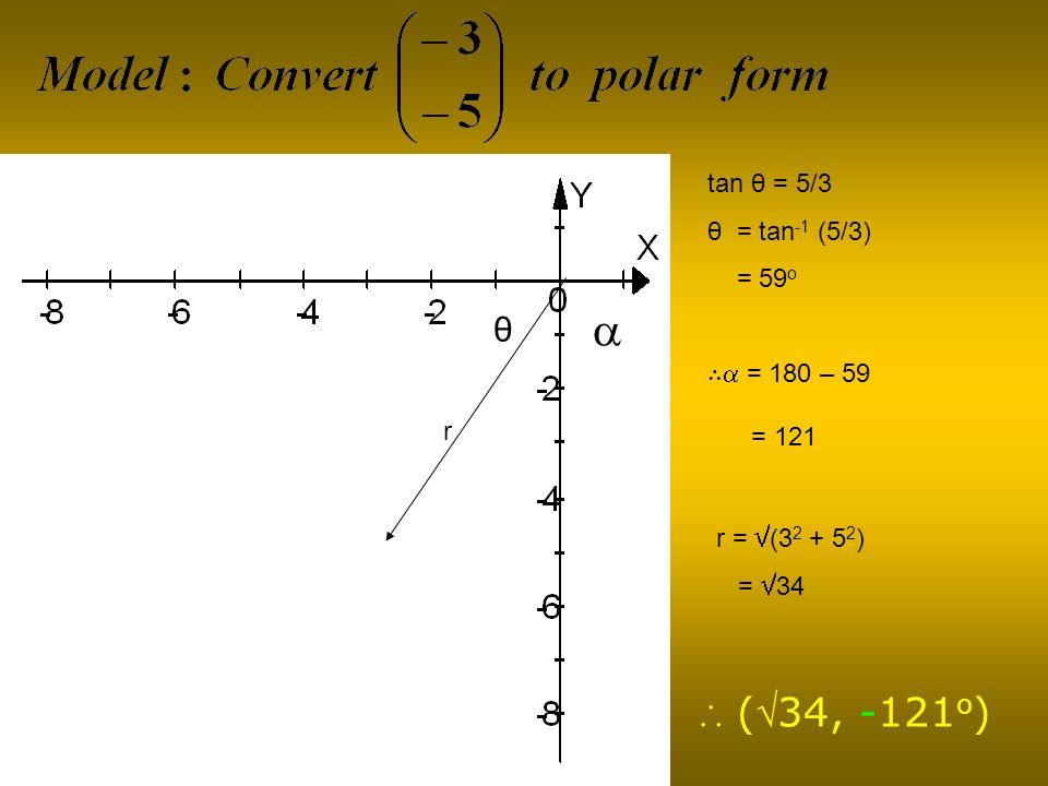 θ tan θ = 5/3 θ = tan -1 (5/3) = 59 o r = (3 2 + 5 2 ) = 34 (34, -121 o ) r = 180 – 59 = 121