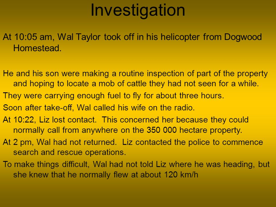 Investigation At 10:05 am, Wal Taylor took off in his helicopter from Dogwood Homestead. He and his son were making a routine inspection of part of th
