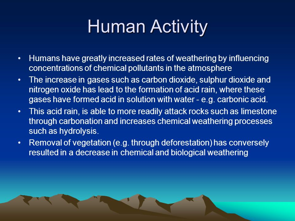Human Activity Humans have greatly increased rates of weathering by influencing concentrations of chemical pollutants in the atmosphere The increase i