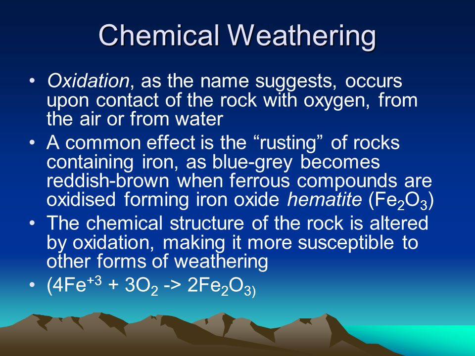 Chemical Weathering Oxidation, as the name suggests, occurs upon contact of the rock with oxygen, from the air or from water A common effect is the ru