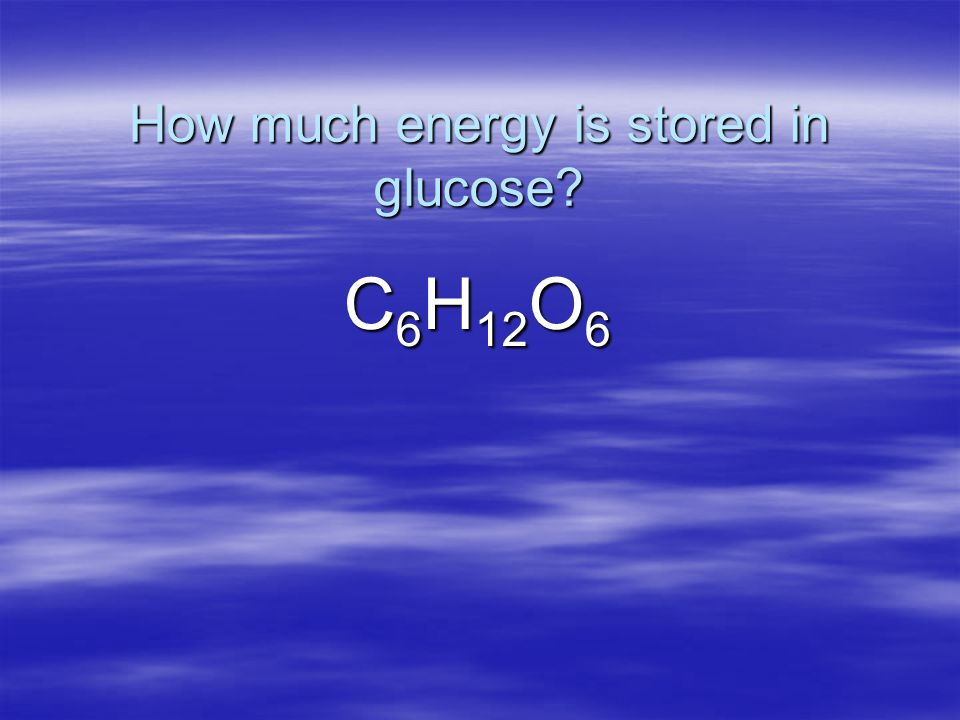 How much energy is stored in glucose C 6 H 12 O 6