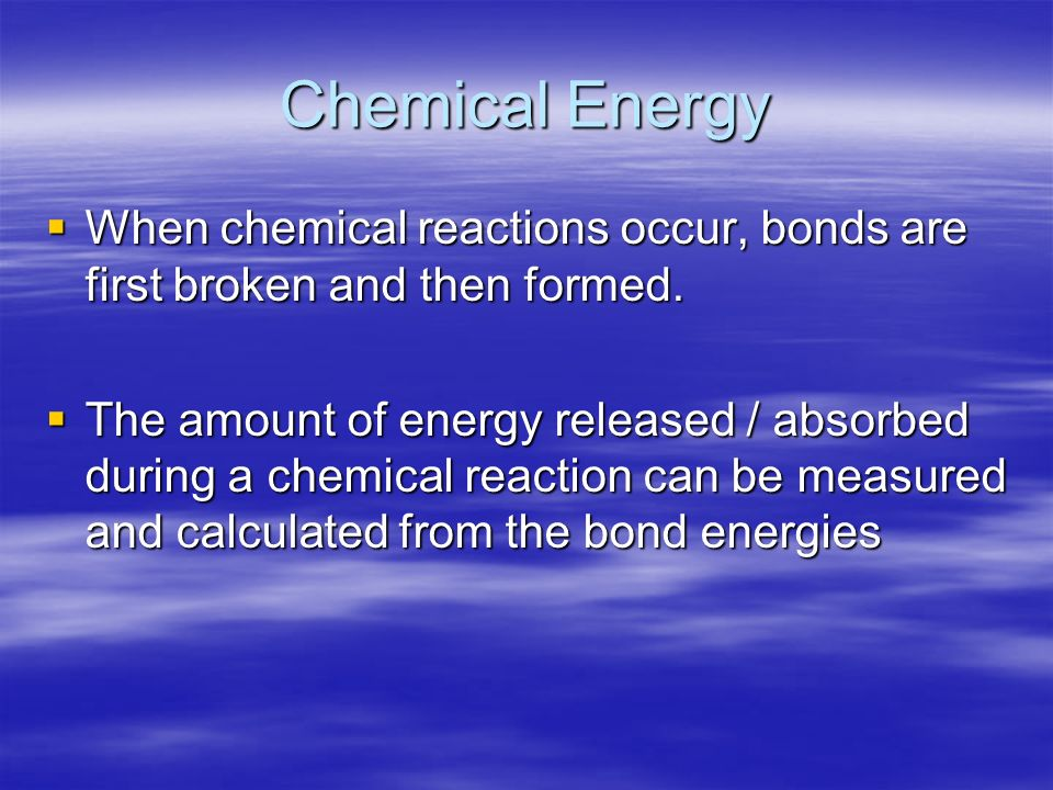 Chemical Energy When chemical reactions occur, bonds are first broken and then formed.