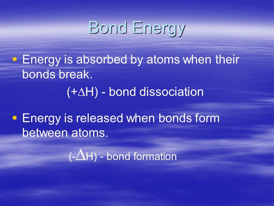 Bond Energy Energy is absorbed by atoms when their bonds break.