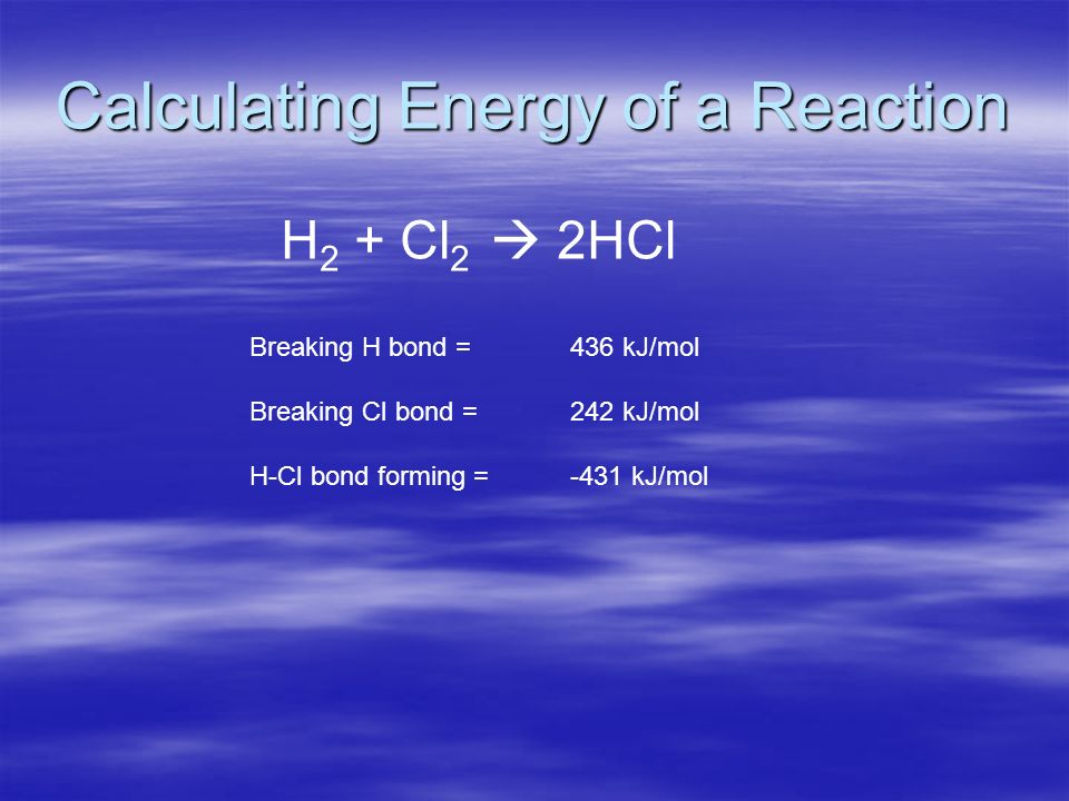 Calculating Energy of a Reaction H 2 + Cl 2 2HCl Breaking H bond = 436 kJ/mol Breaking Cl bond = 242 kJ/mol H-Cl bond forming = -431 kJ/mol