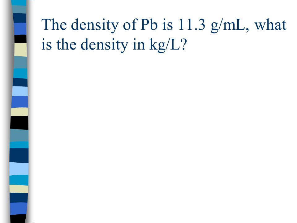 The density of Pb is 11.3 g/mL, what is the density in kg/L?