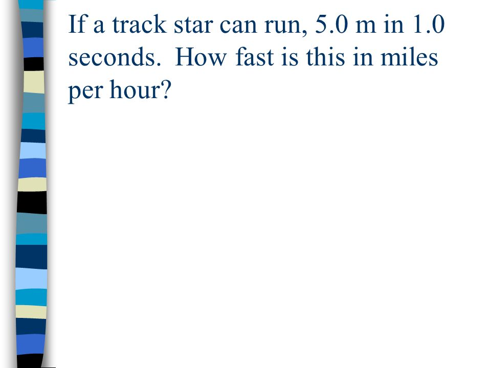 If a track star can run, 5.0 m in 1.0 seconds. How fast is this in miles per hour?