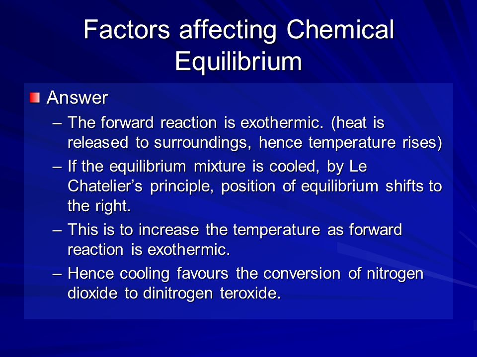 Factors affecting Chemical Equilibrium Answer –The forward reaction is exothermic. (heat is released to surroundings, hence temperature rises) –If the