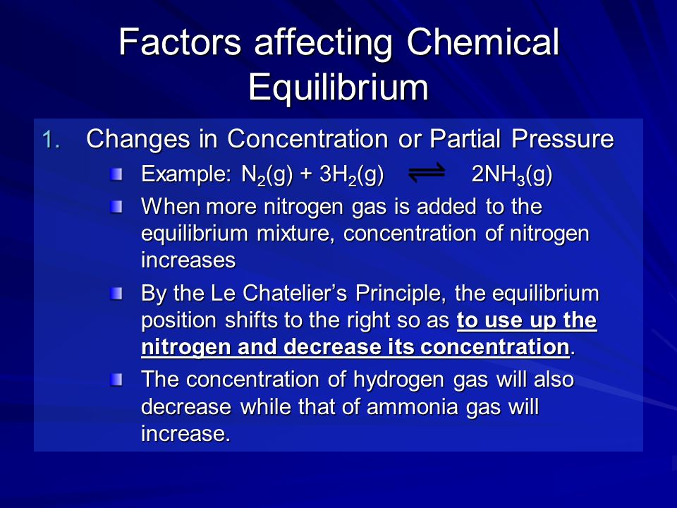 Factors affecting Chemical Equilibrium 1. Changes in Concentration or Partial Pressure Example: N 2 (g) + 3H 2 (g) 2NH 3 (g) When more nitrogen gas is