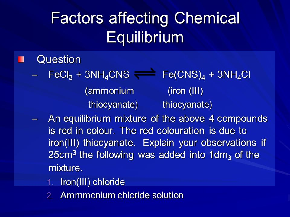 Factors affecting Chemical Equilibrium Answer 1.Adding iron(III) chloride deepens the colour, as the concentration of iron(III) chloride increases.