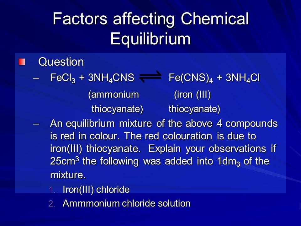 Factors affecting Chemical Equilibrium Question –FeCl 3 + 3NH 4 CNSFe(CNS) 4 + 3NH 4 Cl (ammonium (iron (III) (ammonium (iron (III) thiocyanate) thioc