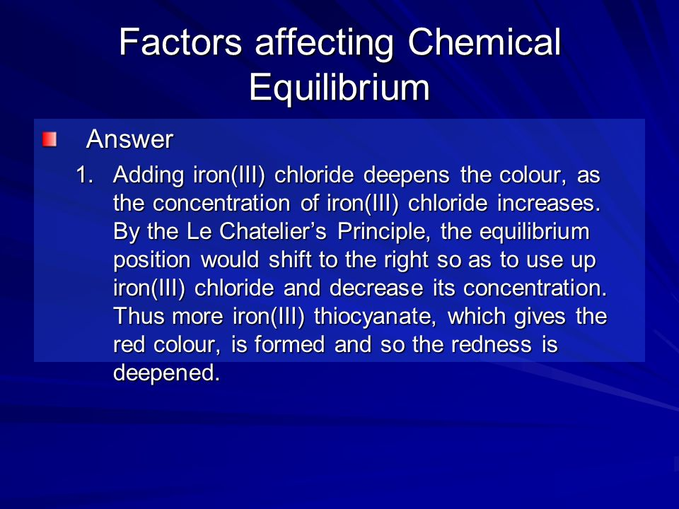 Factors affecting Chemical Equilibrium Answer 1.Adding iron(III) chloride deepens the colour, as the concentration of iron(III) chloride increases. By