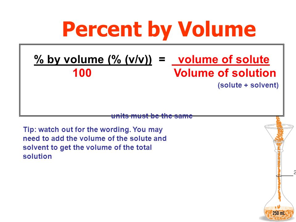 Percent by Volume % by volume (% (v/v)) = volume of solute 100 Volume of solution units must be the same Tip: watch out for the wording. You may need