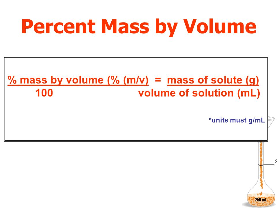 Percent Mass by Volume % mass by volume (% (m/v) = mass of solute (g) 100 volume of solution (mL) *units must g/mL