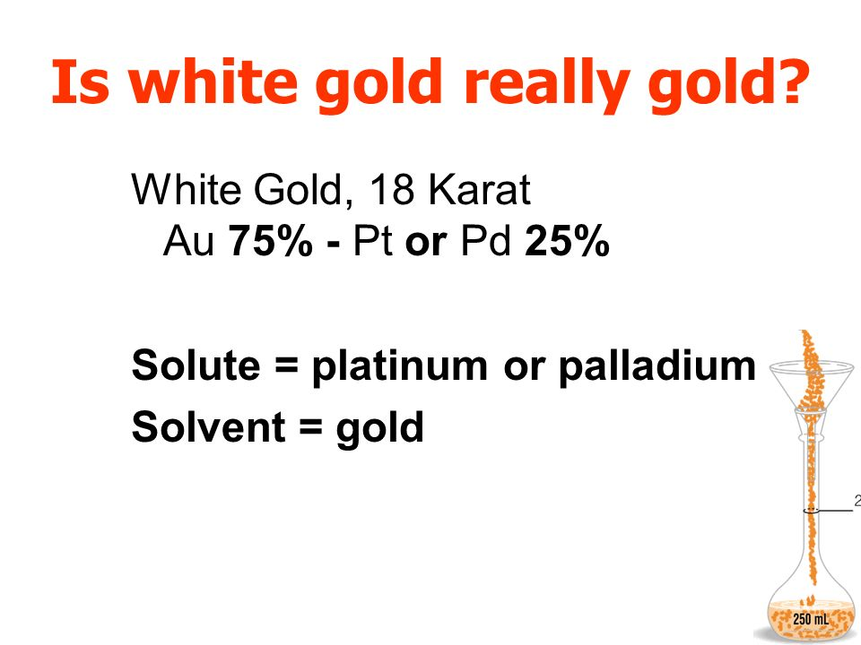 Is white gold really gold? White Gold, 18 Karat Au 75% - Pt or Pd 25% Solute = platinum or palladium Solvent = gold