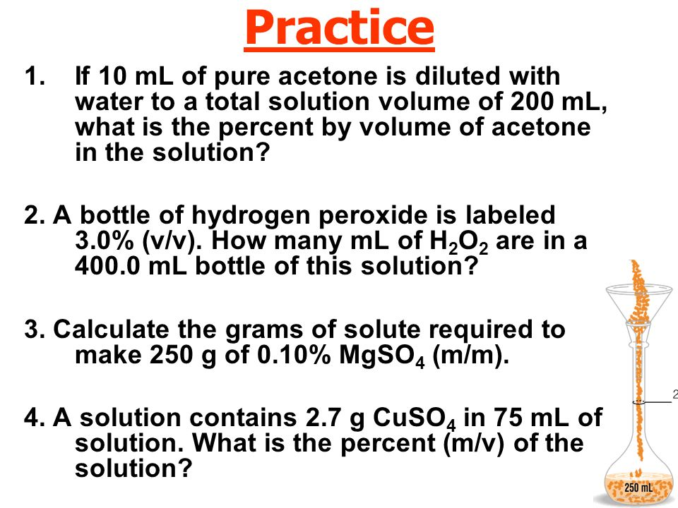 Practice 1.If 10 mL of pure acetone is diluted with water to a total solution volume of 200 mL, what is the percent by volume of acetone in the soluti