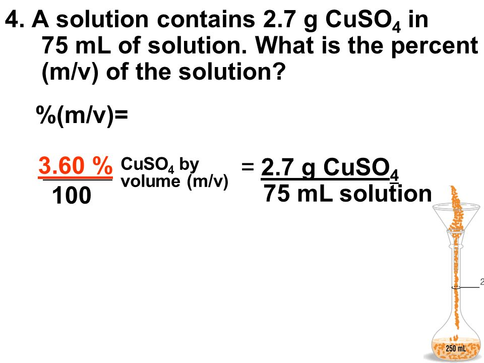 4. A solution contains 2.7 g CuSO 4 in 75 mL of solution. What is the percent (m/v) of the solution? %(m/v)= CuSO 4 by volume (m/v) 2.7 g CuSO 4 100 7