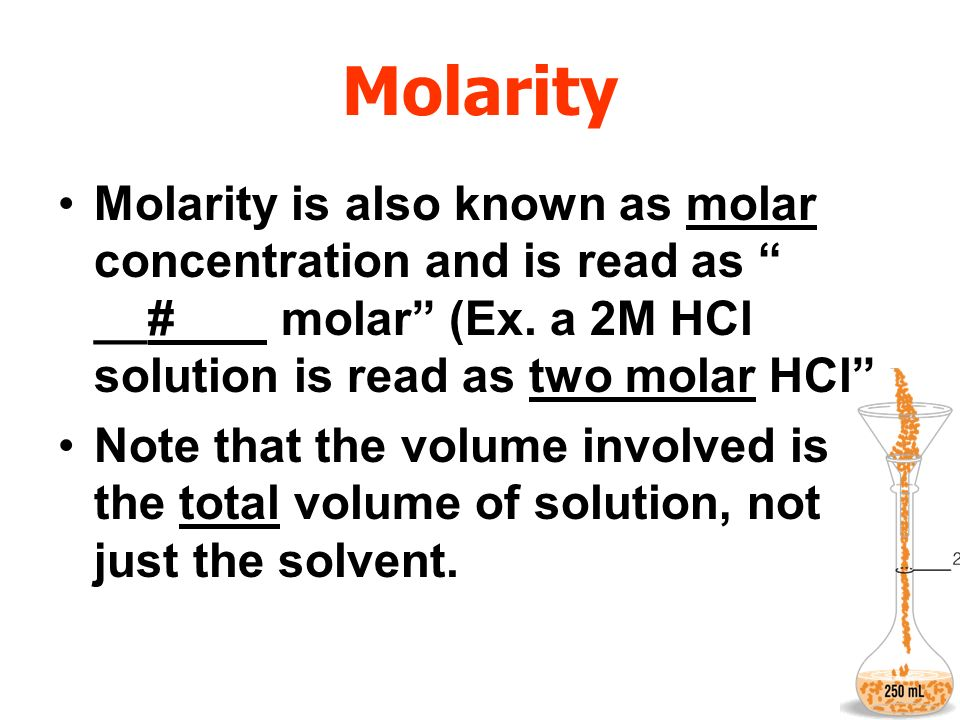 Molarity Molarity is also known as molar concentration and is read as __#__ molar (Ex. a 2M HCl solution is read as two molar HCl Note that the volume