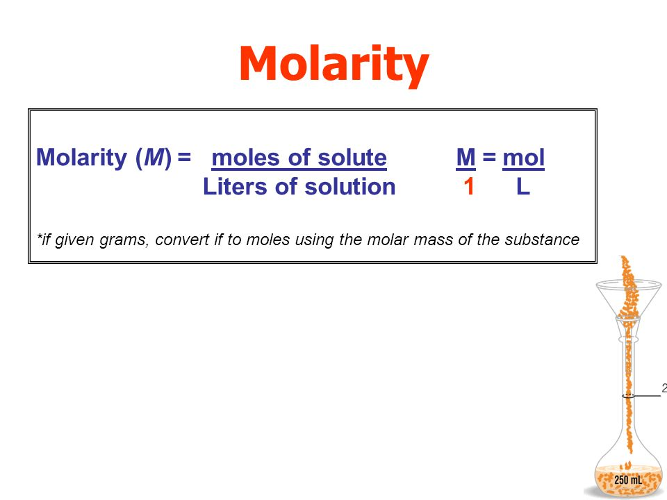 Molarity Molarity (M) = moles of solute M =mol Liters of solution 1 L *if given grams, convert if to moles using the molar mass of the substance