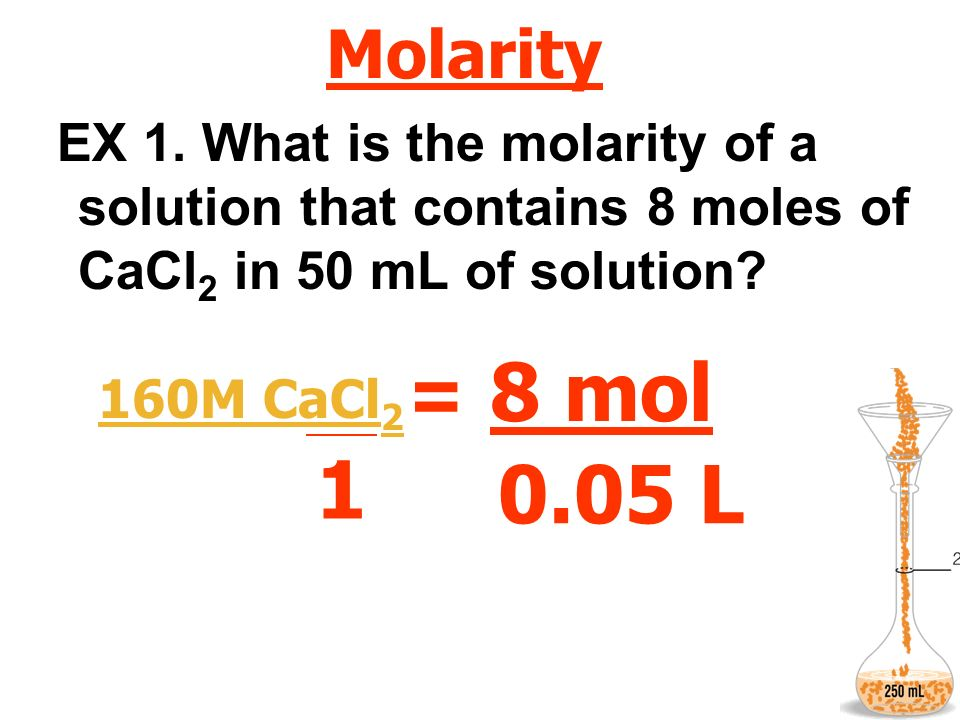Molarity EX 1. What is the molarity of a solution that contains 8 moles of CaCl 2 in 50 mL of solution? M = 1 mol L 8 mol 0.05 L 160M CaCl 2