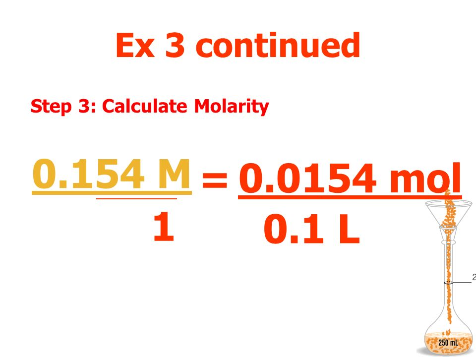 Ex 3 continued Step 3: Calculate Molarity M = 1 0.0154 mol L ? M 0.1 L 0.154 M