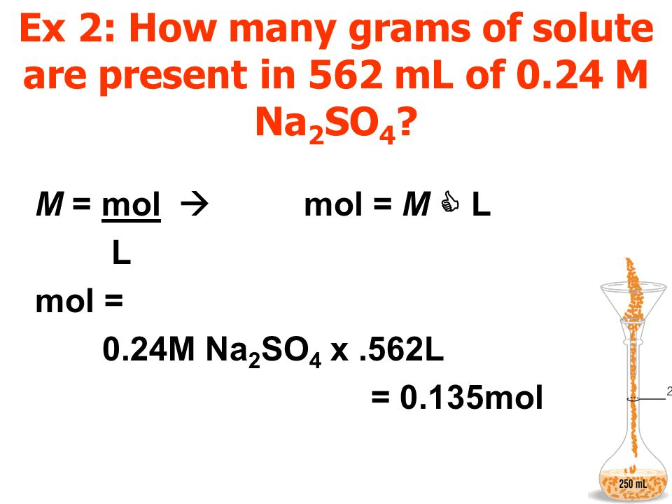 Ex 2: How many grams of solute are present in 562 mL of 0.24 M Na 2 SO 4 ? M = mol mol = M L L mol = 0.24M Na 2 SO 4 x.562L = 0.135mol