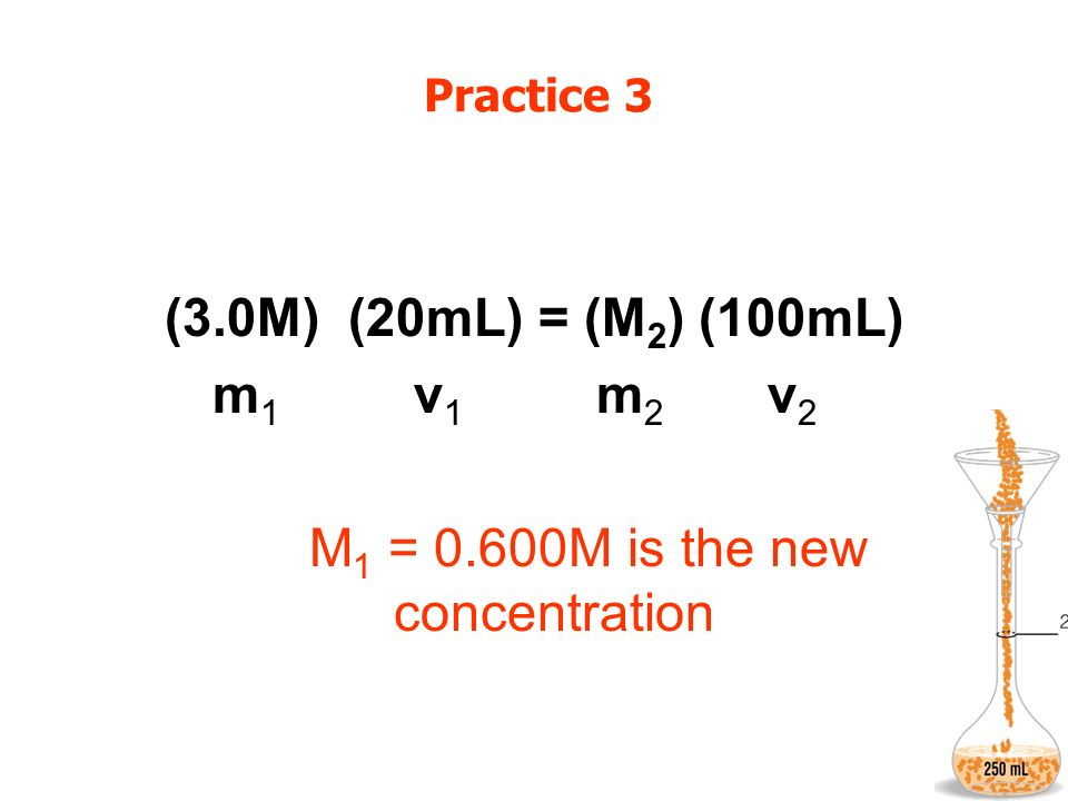 Practice 3 (3.0M) (20mL) = (M 2 ) (100mL) m 1 v 1 m 2 v 2 M 1 = 0.600M is the new concentration