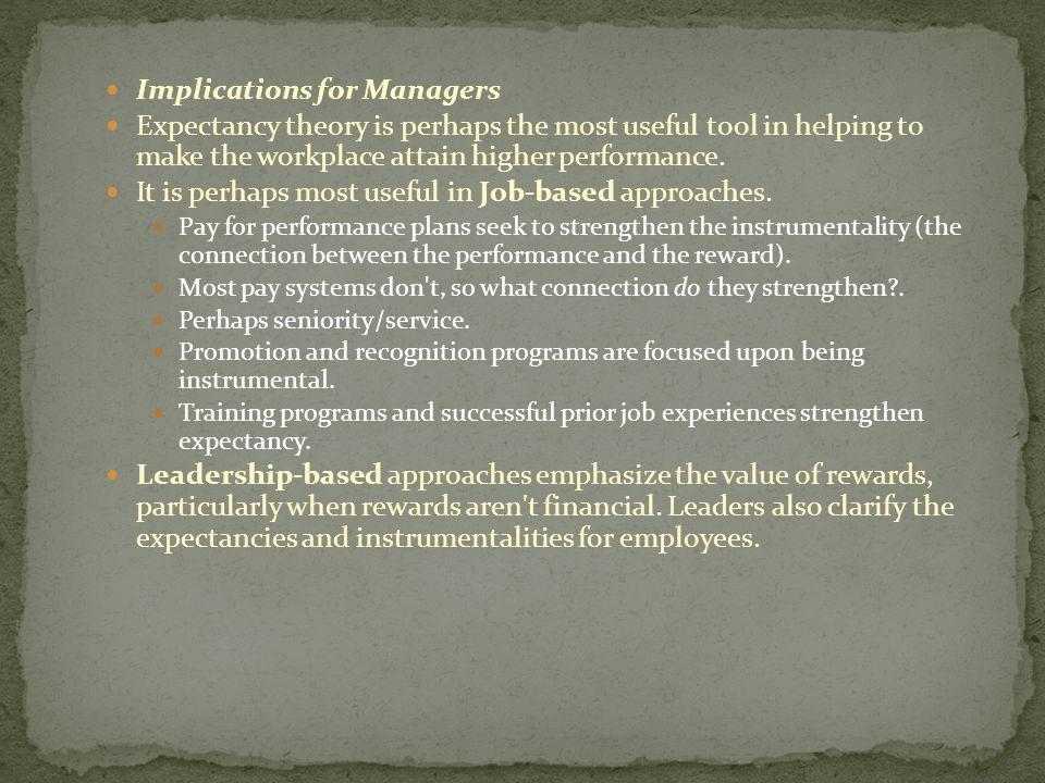 Implications for Managers Expectancy theory is perhaps the most useful tool in helping to make the workplace attain higher performance. It is perhaps