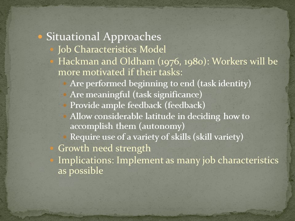 Situational Approaches Job Characteristics Model Hackman and Oldham (1976, 1980): Workers will be more motivated if their tasks: Are performed beginni