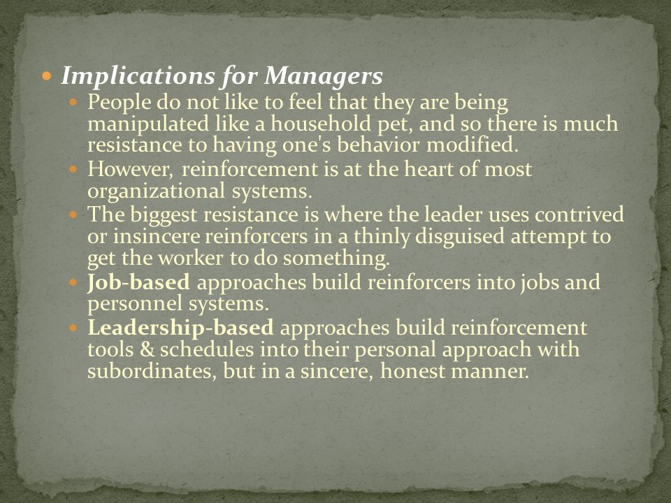 Implications for Managers People do not like to feel that they are being manipulated like a household pet, and so there is much resistance to having o