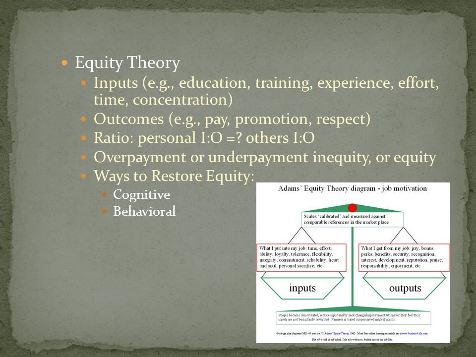 Equity Theory Inputs (e.g., education, training, experience, effort, time, concentration) Outcomes (e.g., pay, promotion, respect) Ratio: personal I:O