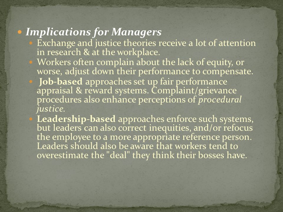 Implications for Managers Exchange and justice theories receive a lot of attention in research & at the workplace. Workers often complain about the la