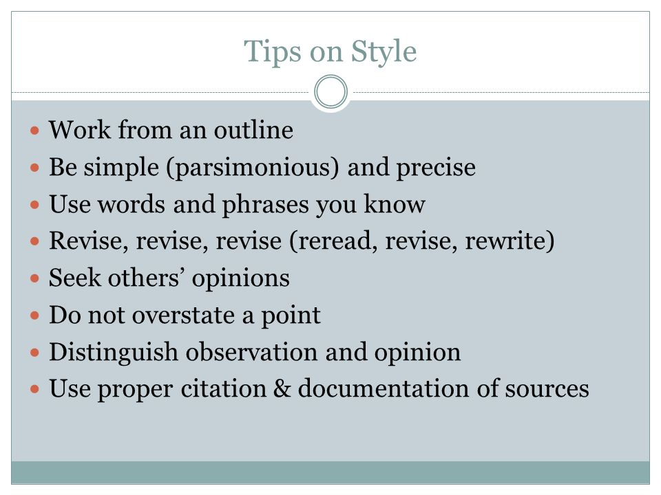 Tips on Style Work from an outline Be simple (parsimonious) and precise Use words and phrases you know Revise, revise, revise (reread, revise, rewrite) Seek others opinions Do not overstate a point Distinguish observation and opinion Use proper citation & documentation of sources