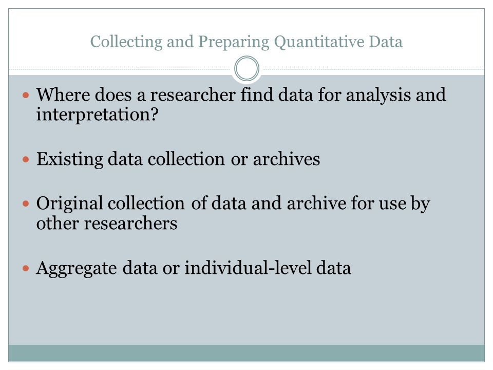 Collecting and Preparing Quantitative Data Where does a researcher find data for analysis and interpretation.