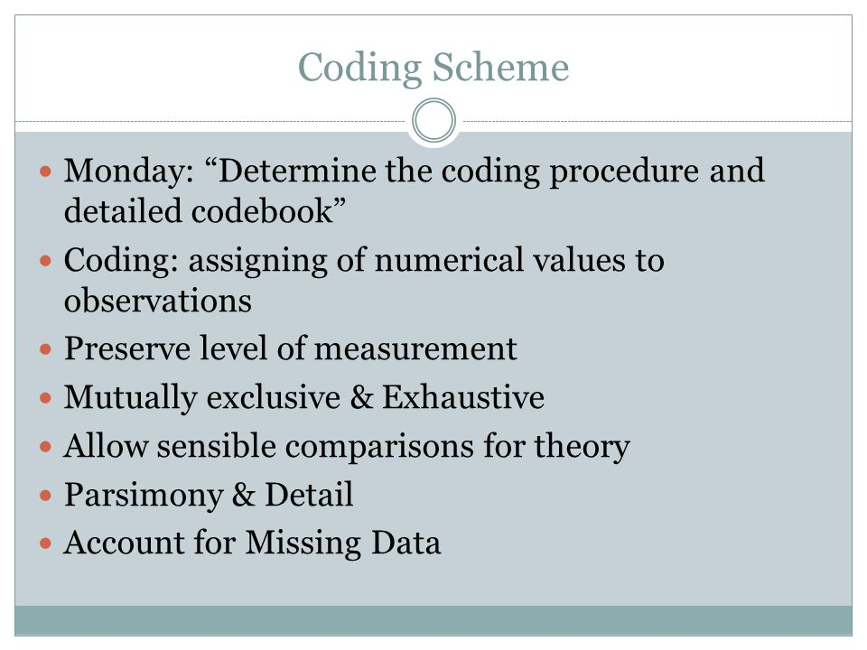 Coding Scheme Monday: Determine the coding procedure and detailed codebook Coding: assigning of numerical values to observations Preserve level of measurement Mutually exclusive & Exhaustive Allow sensible comparisons for theory Parsimony & Detail Account for Missing Data