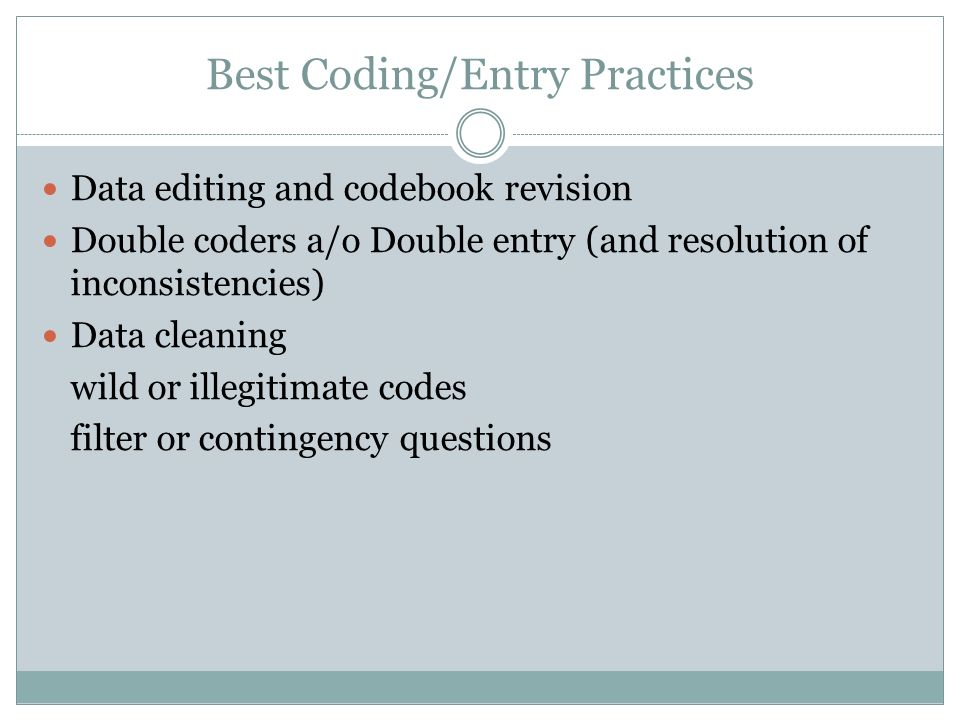 Best Coding/Entry Practices Data editing and codebook revision Double coders a/o Double entry (and resolution of inconsistencies) Data cleaning wild or illegitimate codes filter or contingency questions